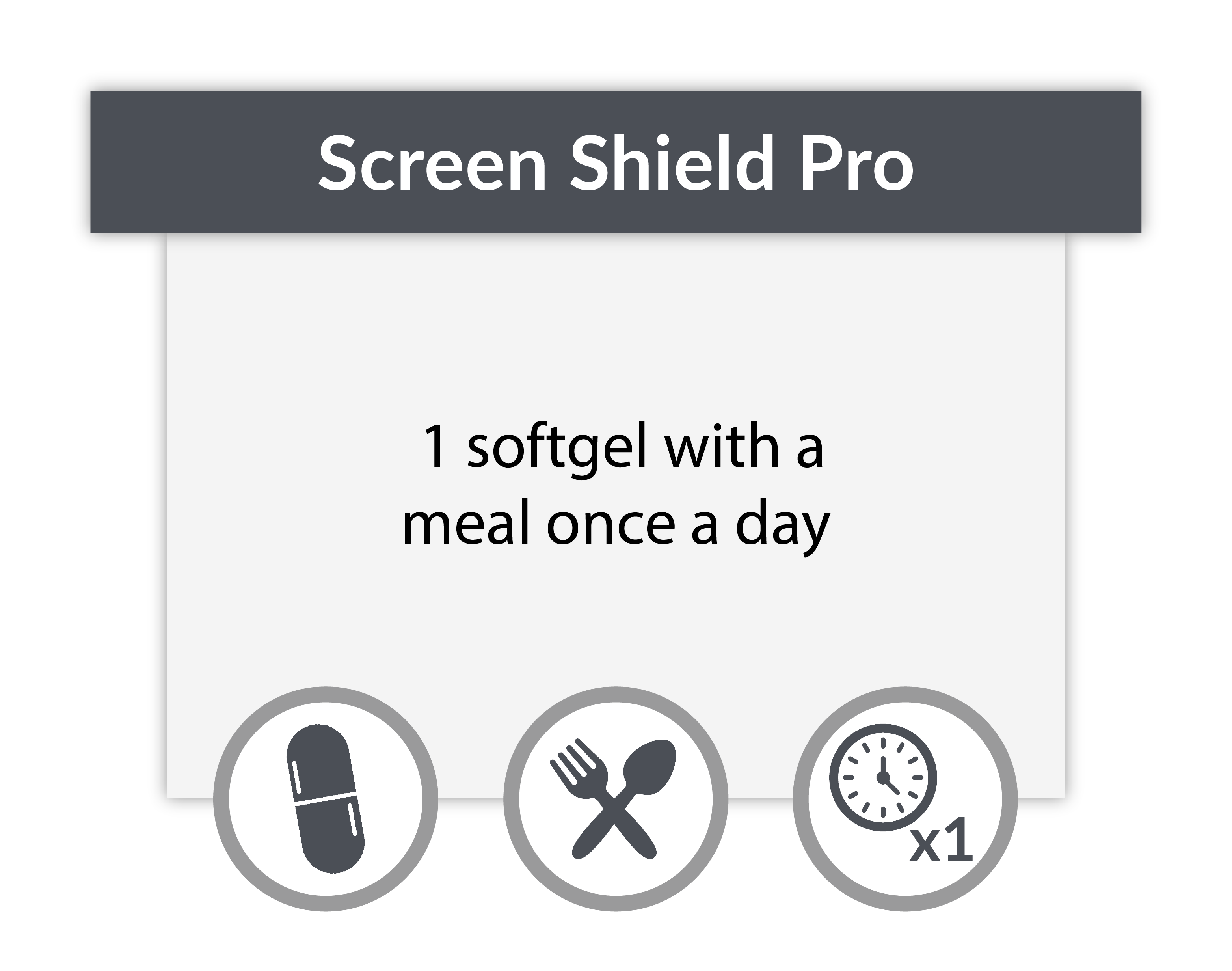 Take one Screen Shield Pro softgel with a meal once a day.